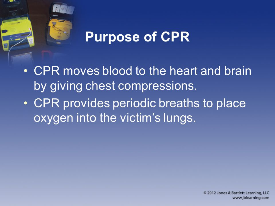 Purpose of CPR CPR moves blood to the heart and brain by giving chest compressions. CPR provides periodic breaths to place oxygen into the victim's lu