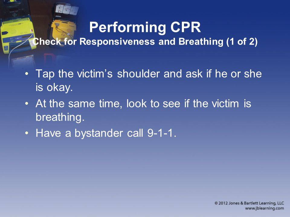 Performing CPR Check for Responsiveness and Breathing (1 of 2) Tap the victim's shoulder and ask if he or she is okay. At the same time, look to see i