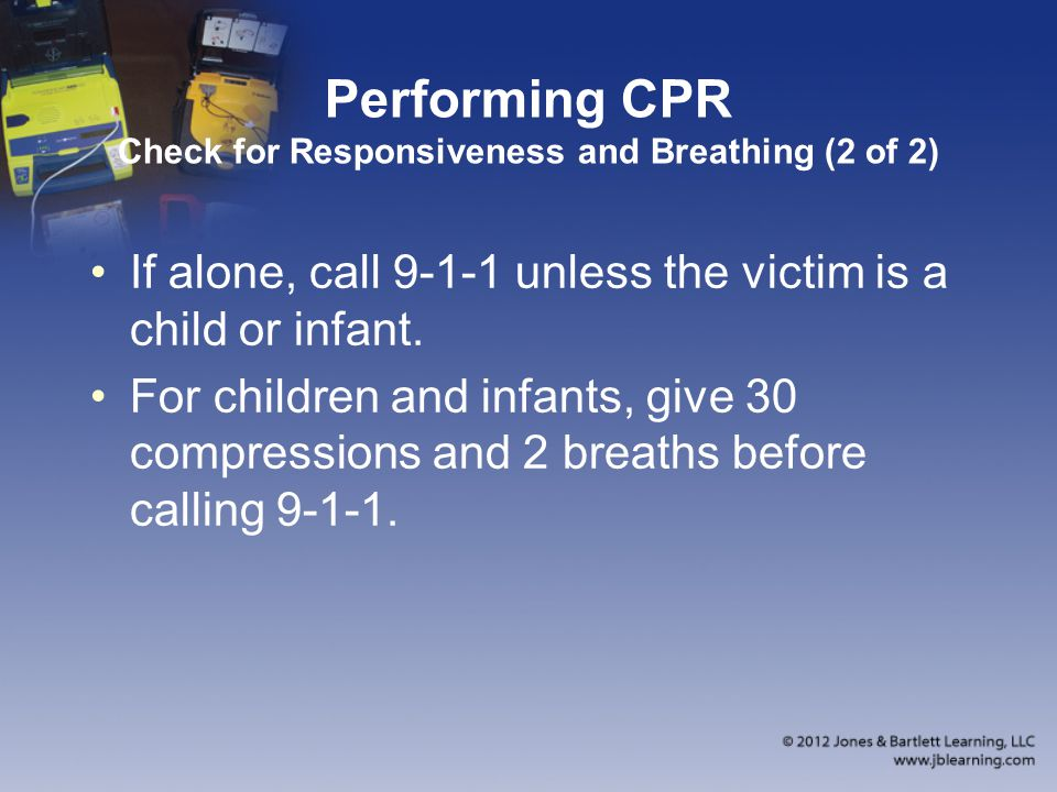 Performing CPR Check for Responsiveness and Breathing (2 of 2) If alone, call 9-1-1 unless the victim is a child or infant. For children and infants,