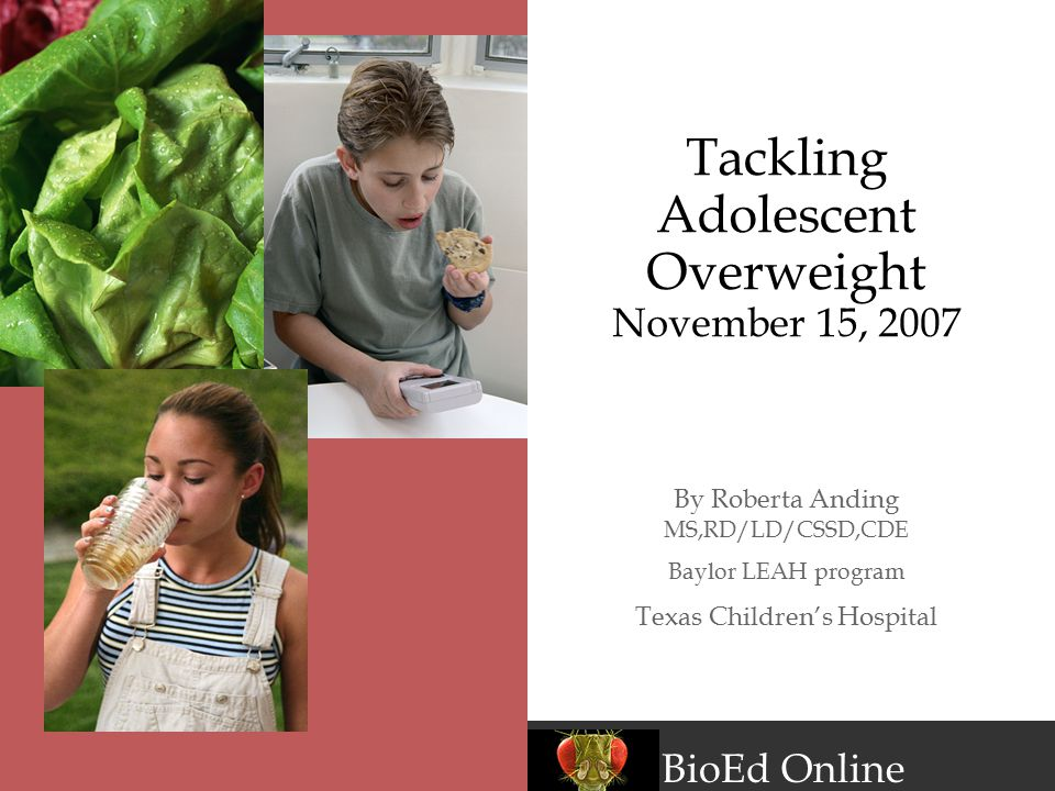 BioEd Online Tackling Adolescent Overweight November 15, 2007 By Roberta Anding MS,RD/LD/CSSD,CDE Baylor LEAH program Texas Children's Hospital