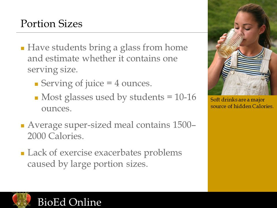 www.BioEdOnline.org BioEd Online Portion Sizes Have students bring a glass from home and estimate whether it contains one serving size.