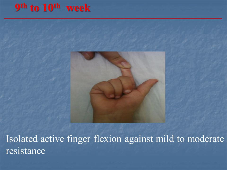 9 th to 10 th week Isolated active finger flexion against mild to moderate resistance
