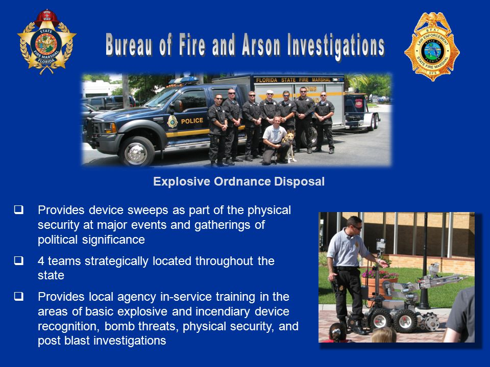 Explosive Ordnance Disposal  Provides device sweeps as part of the physical security at major events and gatherings of political significance  4 teams strategically located throughout the state  Provides local agency in-service training in the areas of basic explosive and incendiary device recognition, bomb threats, physical security, and post blast investigations