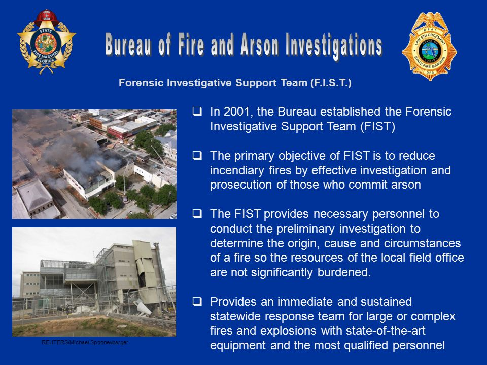 Forensic Investigative Support Team (F.I.S.T.)  In 2001, the Bureau established the Forensic Investigative Support Team (FIST)  The primary objective of FIST is to reduce incendiary fires by effective investigation and prosecution of those who commit arson  The FIST provides necessary personnel to conduct the preliminary investigation to determine the origin, cause and circumstances of a fire so the resources of the local field office are not significantly burdened.