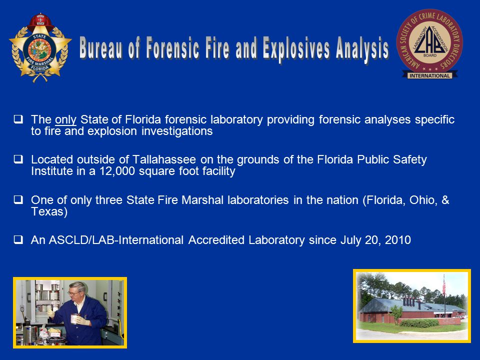  The only State of Florida forensic laboratory providing forensic analyses specific to fire and explosion investigations  Located outside of Tallahassee on the grounds of the Florida Public Safety Institute in a 12,000 square foot facility  One of only three State Fire Marshal laboratories in the nation (Florida, Ohio, & Texas)  An ASCLD/LAB-International Accredited Laboratory since July 20, 2010