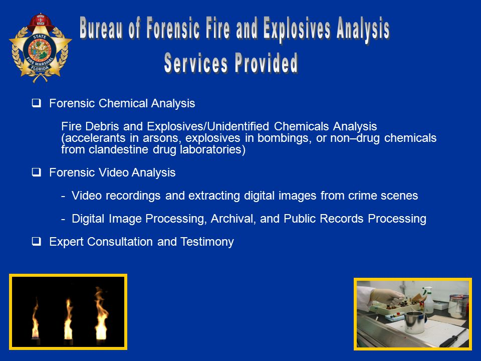  Forensic Chemical Analysis Fire Debris and Explosives/Unidentified Chemicals Analysis (accelerants in arsons, explosives in bombings, or non–drug chemicals from clandestine drug laboratories)  Forensic Video Analysis - Video recordings and extracting digital images from crime scenes - Digital Image Processing, Archival, and Public Records Processing  Expert Consultation and Testimony