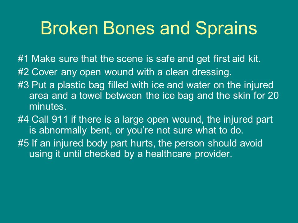 Broken Bones and Sprains #1 Make sure that the scene is safe and get first aid kit.