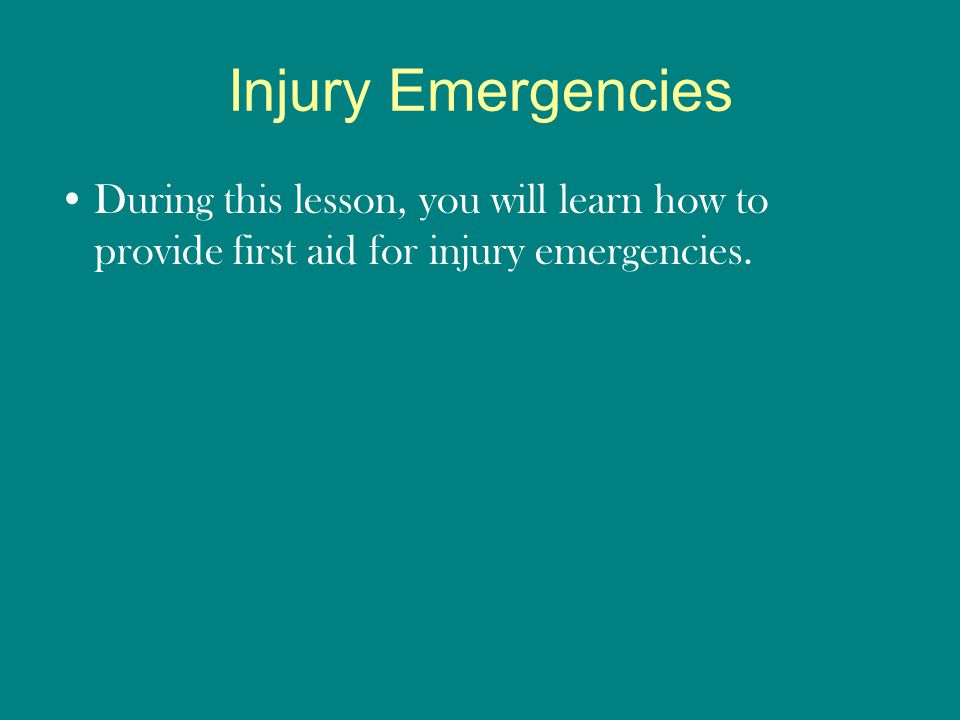 Injury Emergencies During this lesson, you will learn how to provide first aid for injury emergencies.