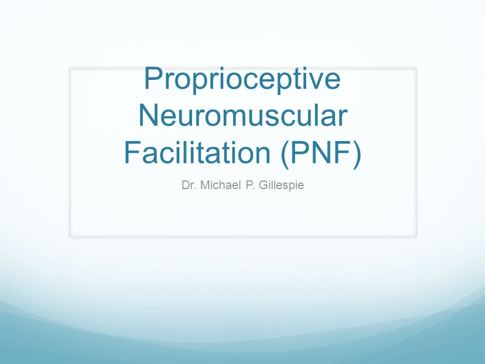 Proprioceptive Neuromuscular Facilitation (PNF) Dr. Michael P. Gillespie