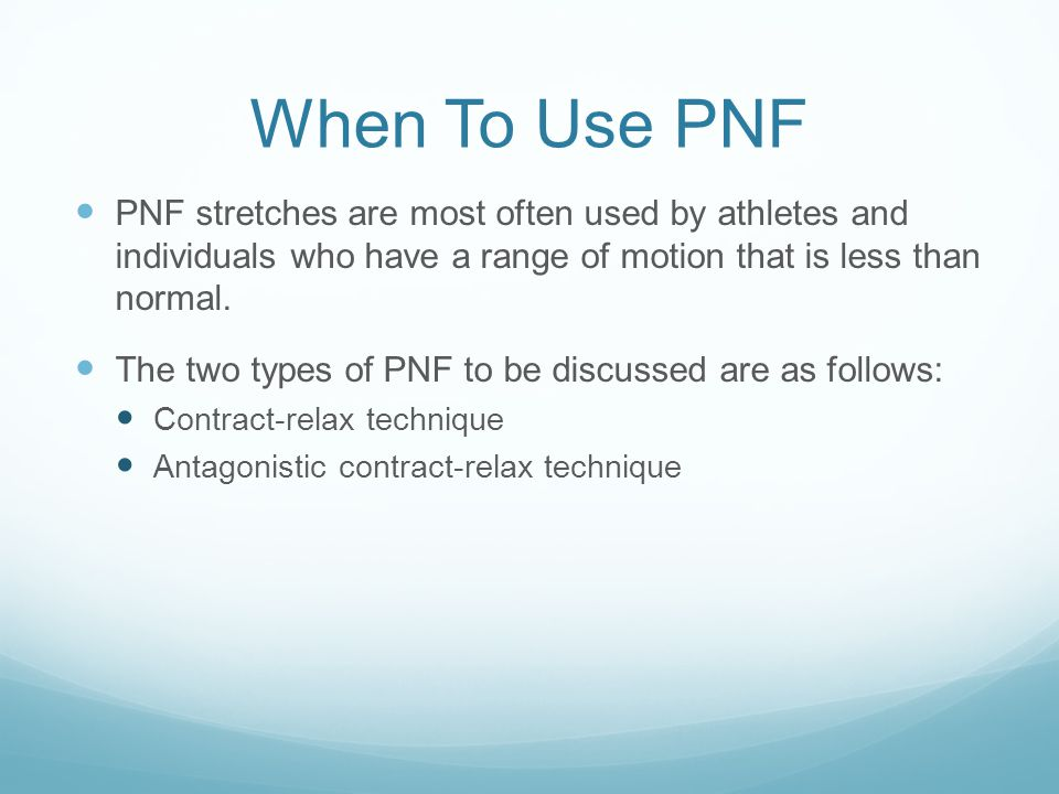 When To Use PNF PNF stretches are most often used by athletes and individuals who have a range of motion that is less than normal. The two types of PN