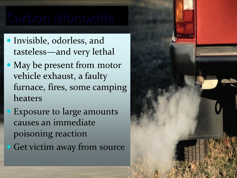 33 Carbon Monoxide Invisible, odorless, and tasteless—and very lethal May be present from motor vehicle exhaust, a faulty furnace, fires, some camping heaters Exposure to large amounts causes an immediate poisoning reaction Get victim away from source