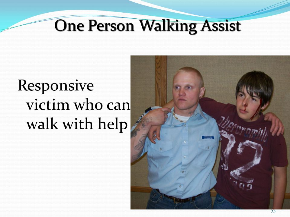 53 Responsive victim who can walk with help One Person Walking Assist