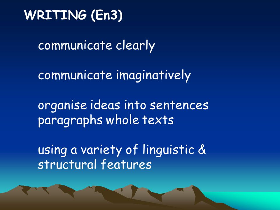 WRITING (En3) communicate clearly communicate imaginatively organise ideas into sentences paragraphs whole texts using a variety of linguistic & structural features