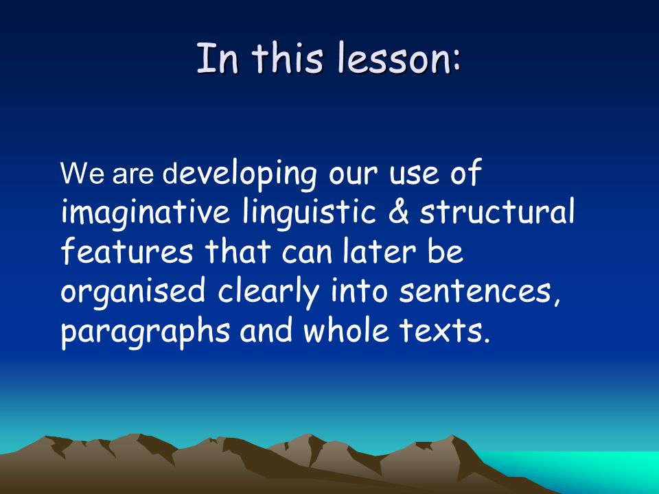 In this lesson: We are d eveloping our use of imaginative linguistic & structural features that can later be organised clearly into sentences, paragraphs and whole texts.