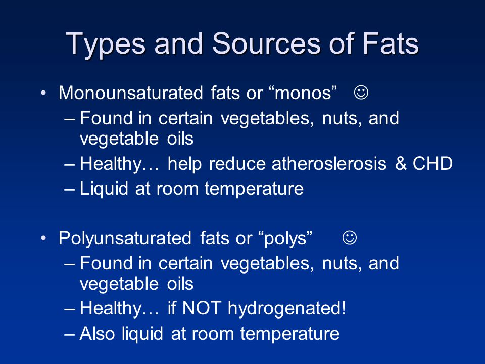 "Types and Sources of Fats Monounsaturated fats or ""monos"" –Found in certain vegetables, nuts, and vegetable oils –Healthy… help reduce atheroslerosis"