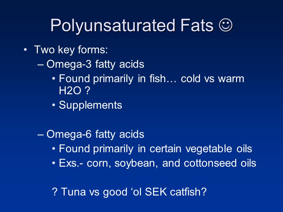 Polyunsaturated Fats Polyunsaturated Fats Two key forms: –Omega-3 fatty acids Found primarily in fish… cold vs warm H2O ? Supplements –Omega-6 fatty a