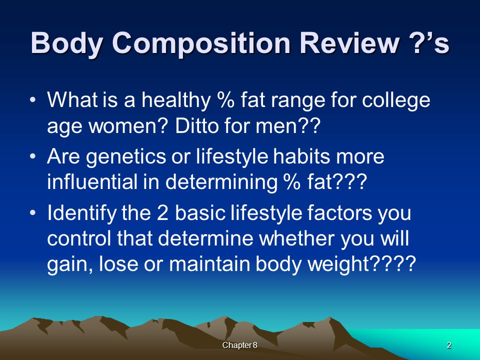 Body Composition Review ?'s What is a healthy % fat range for college age women? Ditto for men?? Are genetics or lifestyle habits more influential in