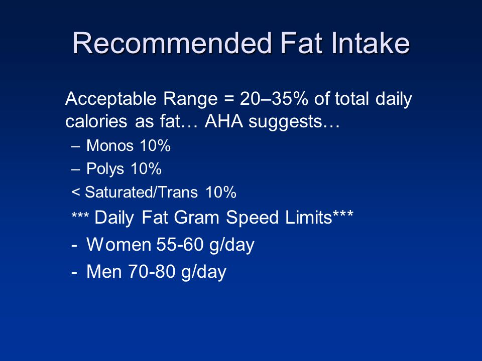 Recommended Fat Intake Acceptable Range = 20–35% of total daily calories as fat… AHA suggests… –Monos 10% –Polys 10% < Saturated/Trans 10% *** Daily F