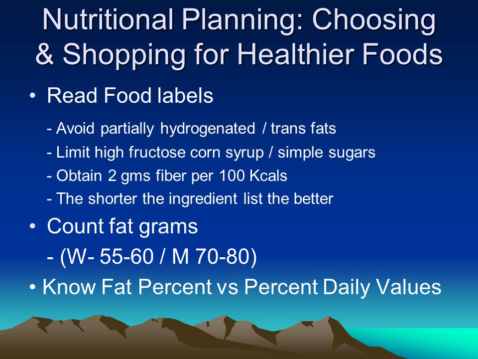 Nutritional Planning: Choosing & Shopping for Healthier Foods Read Food labels - Avoid partially hydrogenated / trans fats - Limit high fructose corn