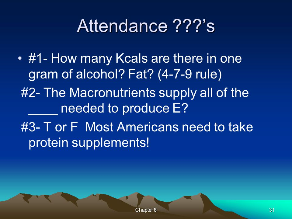 Attendance ???'s #1- How many Kcals are there in one gram of alcohol? Fat? (4-7-9 rule) #2- The Macronutrients supply all of the ____ needed to produc