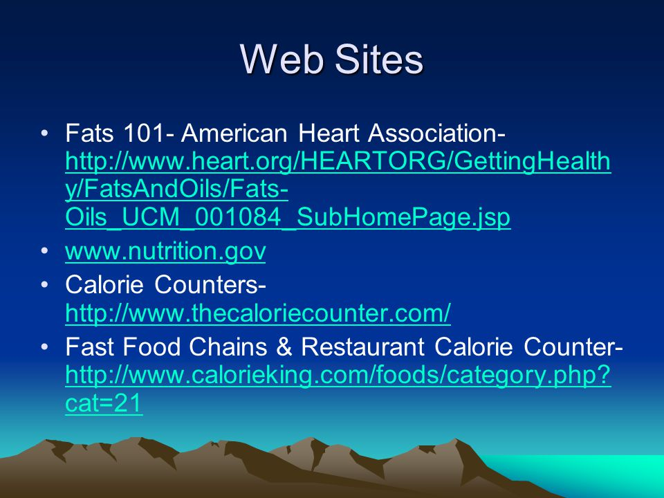 Web Sites Fats 101- American Heart Association- http://www.heart.org/HEARTORG/GettingHealth y/FatsAndOils/Fats- Oils_UCM_001084_SubHomePage.jsp http:/