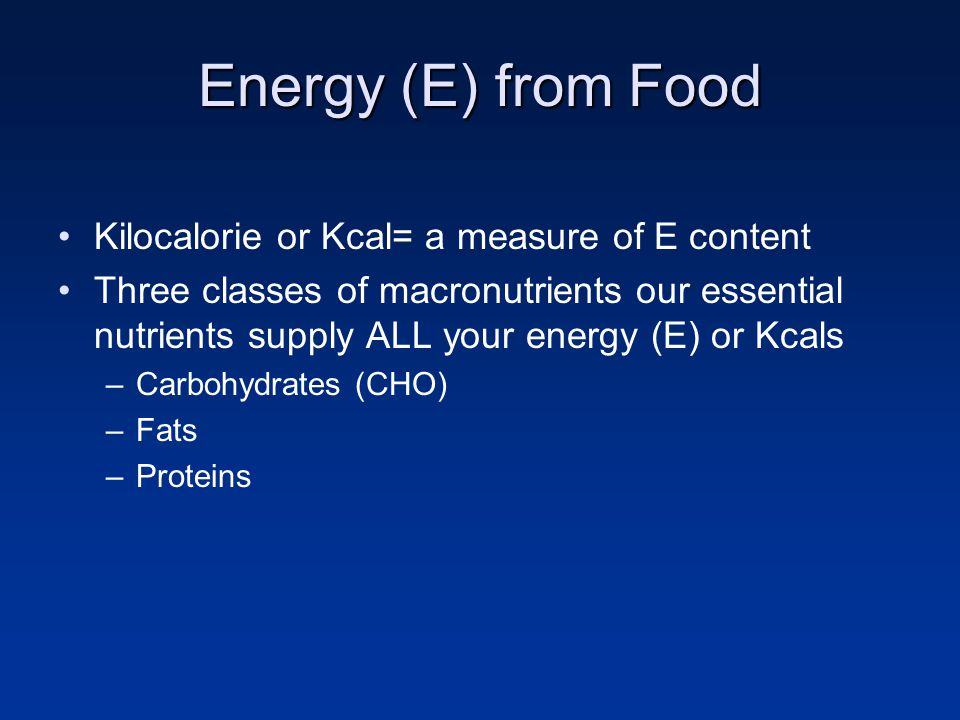 Energy (E) from Food Kilocalorie or Kcal= a measure of E content Three classes of macronutrients our essential nutrients supply ALL your energy (E) or