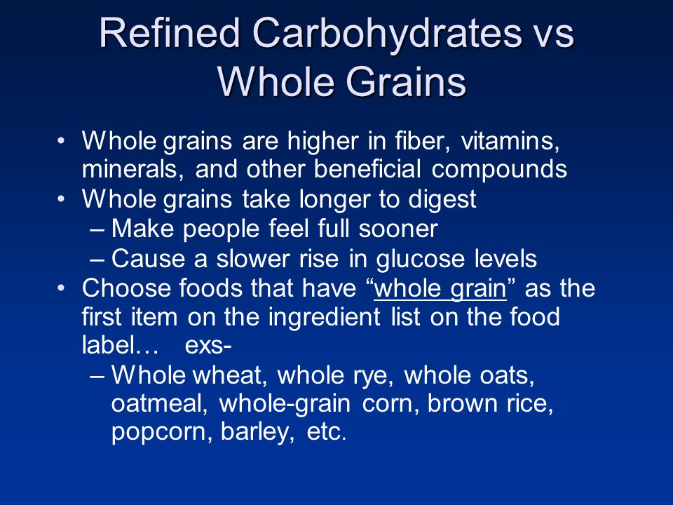 Refined Carbohydrates vs Whole Grains Whole grains are higher in fiber, vitamins, minerals, and other beneficial compounds Whole grains take longer to