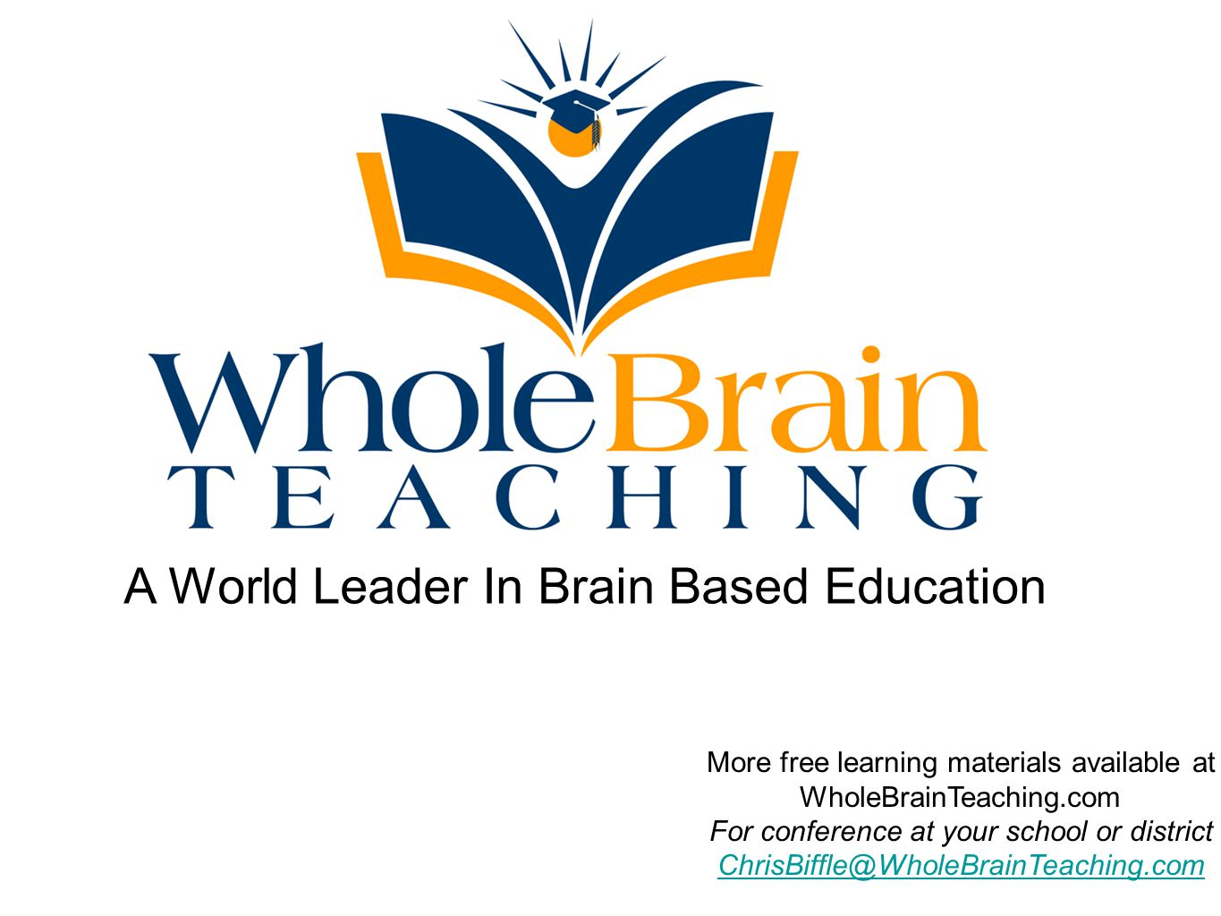 A World Leader In Brain Based Education More free learning materials available at WholeBrainTeaching.com For conference at your school or district ChrisBiffle@WholeBrainTeaching.com