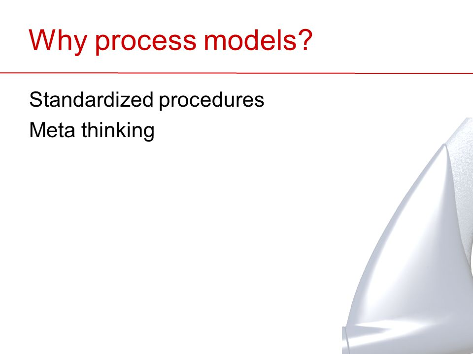 Why process models? Standardized procedures Meta thinking