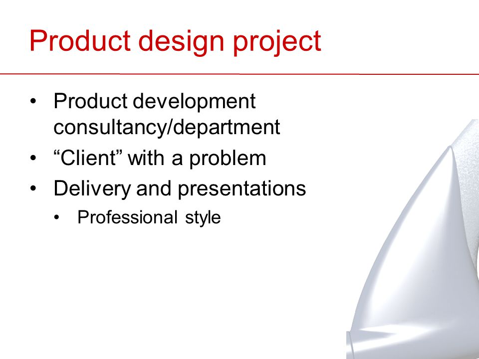Product design project Product development consultancy/department Client with a problem Delivery and presentations Professional style