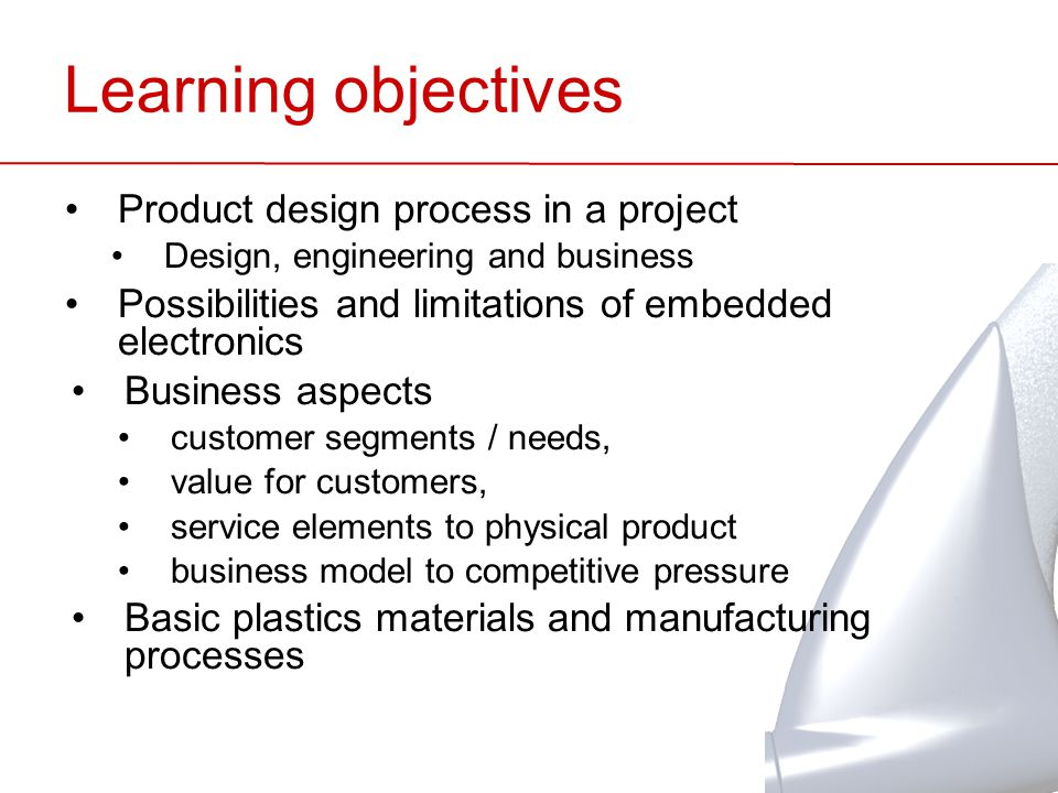 Learning objectives Product design process in a project Design, engineering and business Possibilities and limitations of embedded electronics Business aspects customer segments / needs, value for customers, service elements to physical product business model to competitive pressure Basic plastics materials and manufacturing processes