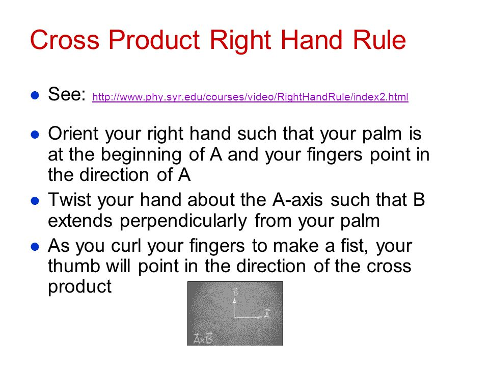 Cross Product Right Hand Rule l See: http://www.phy.syr.edu/courses/video/RightHandRule/index2.html http://www.phy.syr.edu/courses/video/RightHandRule