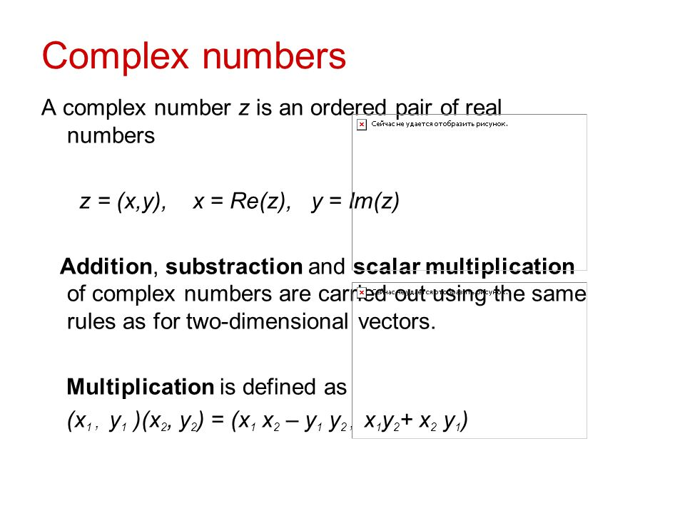 Complex numbers A complex number z is an ordered pair of real numbers z = (x,y), x = Re(z), y = Im(z) Addition, substraction and scalar multiplication