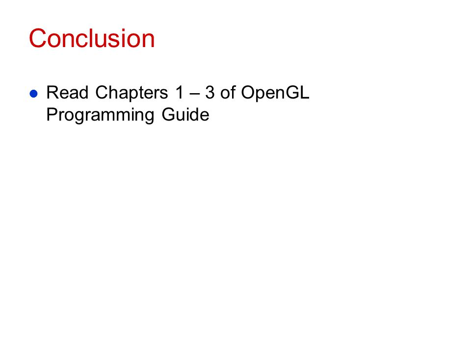 Conclusion l Read Chapters 1 – 3 of OpenGL Programming Guide
