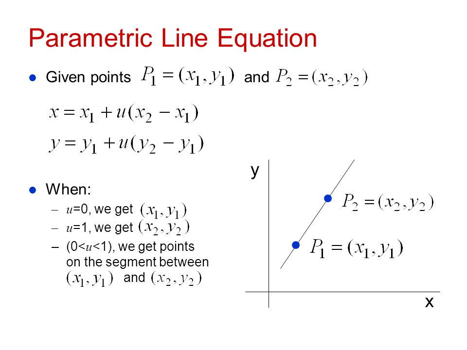 Parametric Line Equation l Given points and l When: –u =0, we get –u =1, we get –(0< u <1), we get points on the segment between and x y