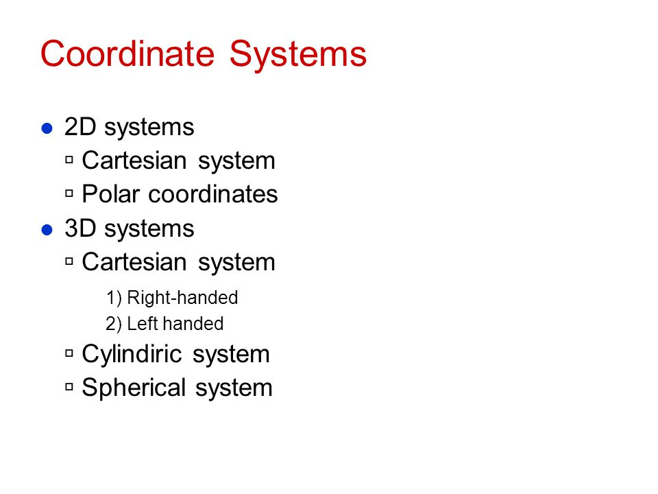 Coordinate Systems l 2D systems  Cartesian system  Polar coordinates l 3D systems  Cartesian system 1) Right-handed 2) Left handed  Cylindiric sys