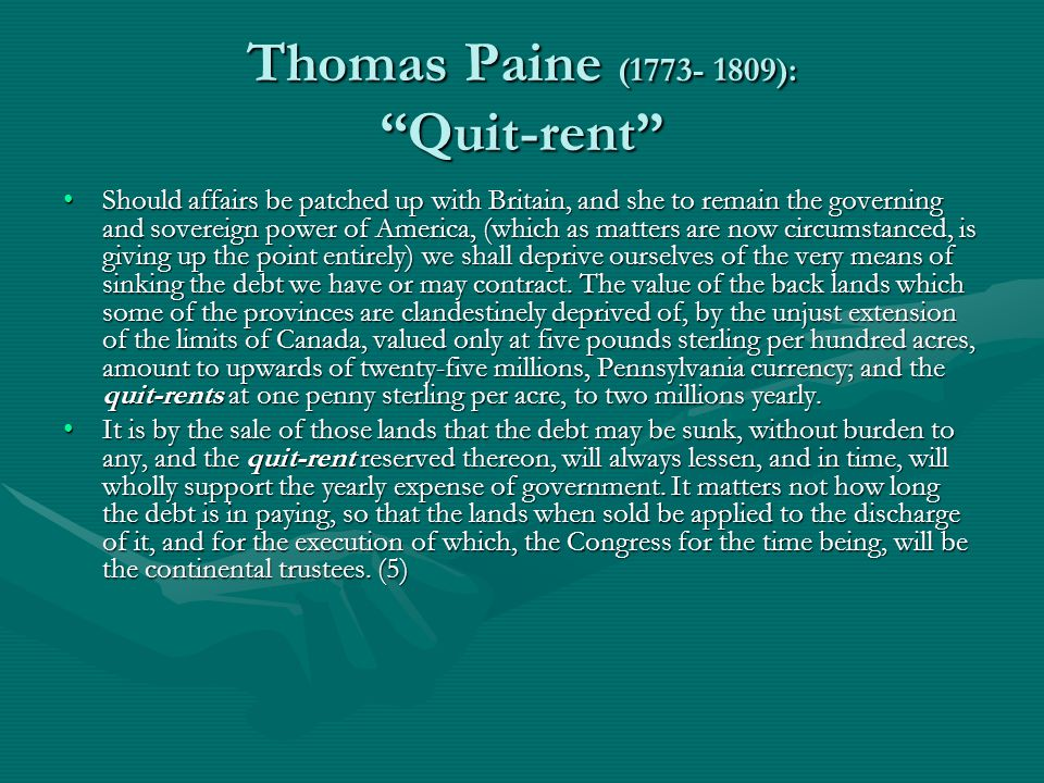Thomas Paine (1773- 1809): Quit-rent Should affairs be patched up with Britain, and she to remain the governing and sovereign power of America, (which as matters are now circumstanced, is giving up the point entirely) we shall deprive ourselves of the very means of sinking the debt we have or may contract.