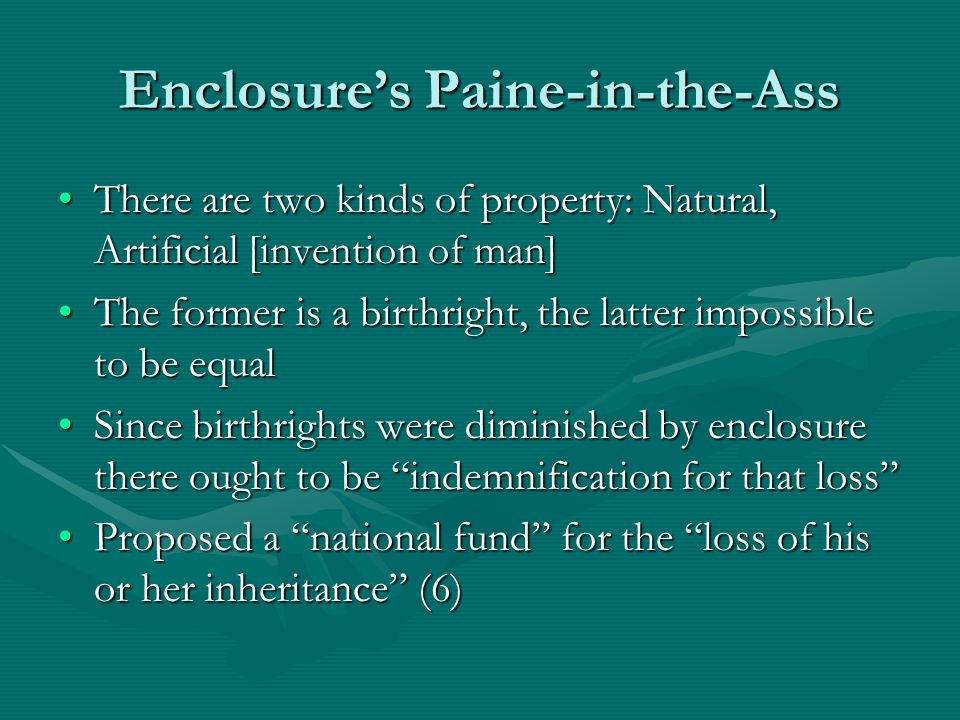 Enclosure's Paine-in-the-Ass There are two kinds of property: Natural, Artificial [invention of man]There are two kinds of property: Natural, Artificial [invention of man] The former is a birthright, the latter impossible to be equalThe former is a birthright, the latter impossible to be equal Since birthrights were diminished by enclosure there ought to be indemnification for that loss Since birthrights were diminished by enclosure there ought to be indemnification for that loss Proposed a national fund for the loss of his or her inheritance (6)Proposed a national fund for the loss of his or her inheritance (6)
