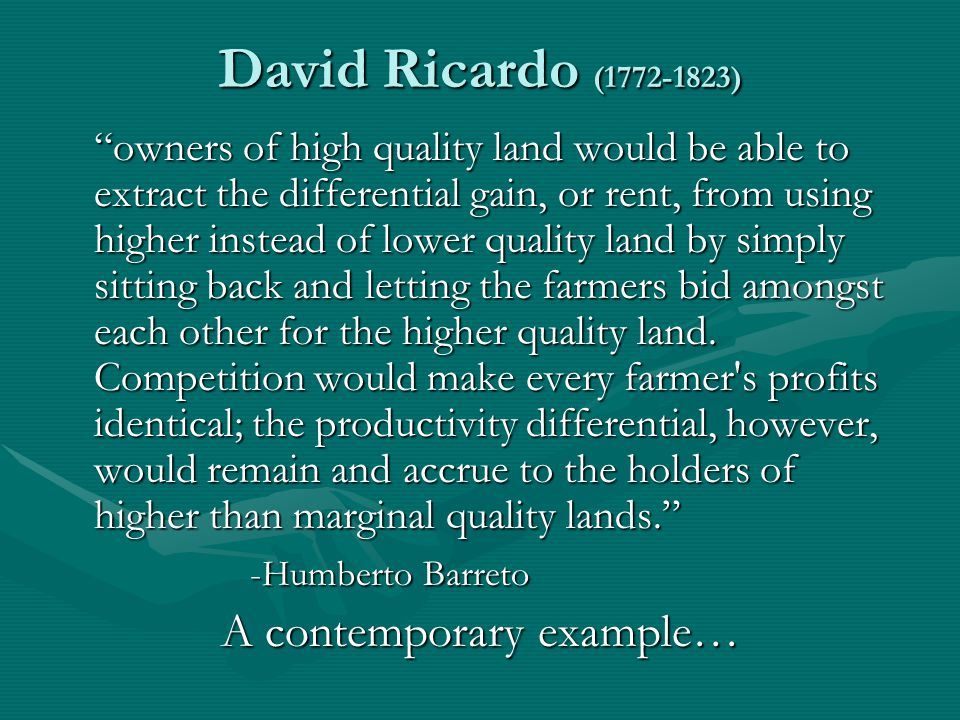 David Ricardo (1772-1823) owners of high quality land would be able to extract the differential gain, or rent, from using higher instead of lower quality land by simply sitting back and letting the farmers bid amongst each other for the higher quality land.