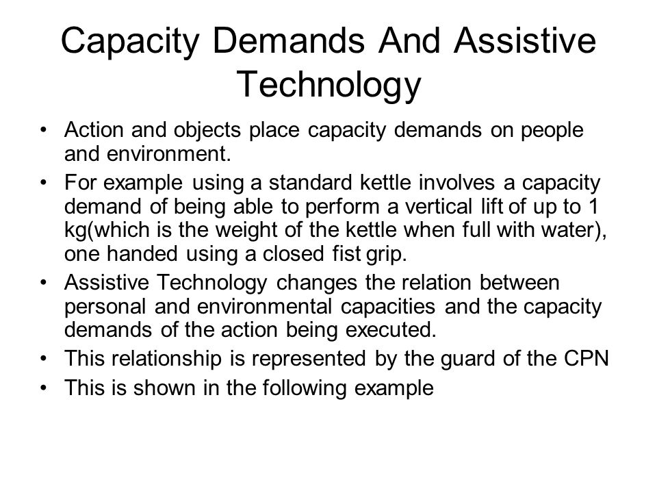 Capacity Demands And Assistive Technology Action and objects place capacity demands on people and environment. For example using a standard kettle inv