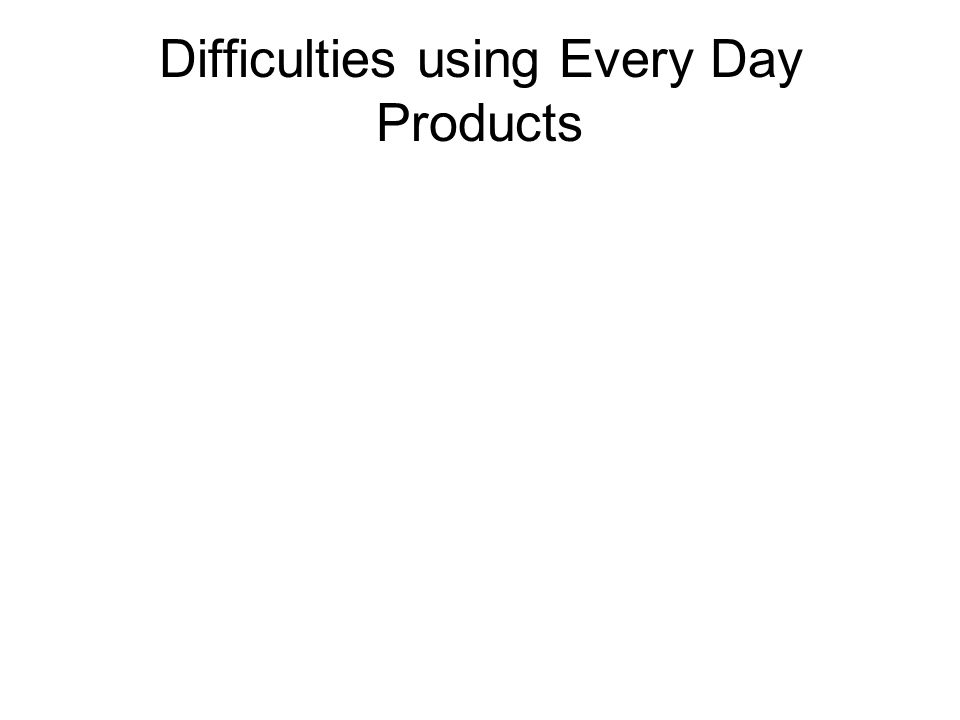 Difficulties using Every Day Products