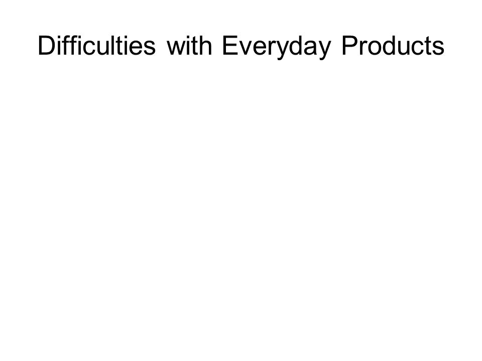 Difficulties with Everyday Products