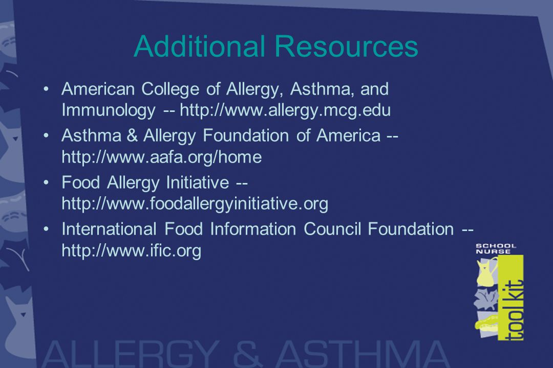 Additional Resources American College of Allergy, Asthma, and Immunology -- http://www.allergy.mcg.edu Asthma & Allergy Foundation of America -- http://www.aafa.org/home Food Allergy Initiative -- http://www.foodallergyinitiative.org International Food Information Council Foundation -- http://www.ific.org