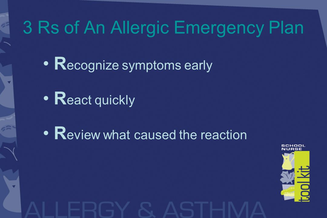 3 Rs of An Allergic Emergency Plan R ecognize symptoms early R eact quickly R eview what caused the reaction