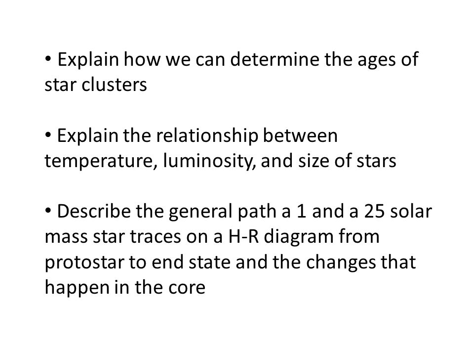 Explain how we can determine the ages of star clusters Explain the relationship between temperature, luminosity, and size of stars Describe the genera