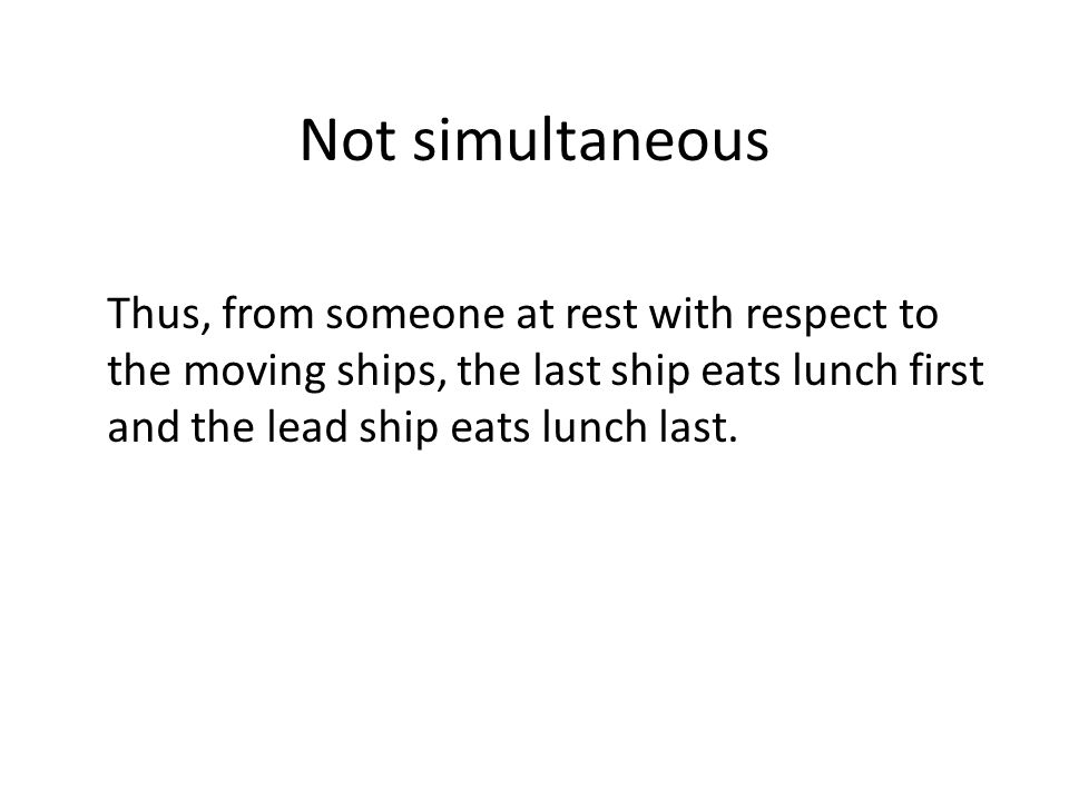 Not simultaneous Thus, from someone at rest with respect to the moving ships, the last ship eats lunch first and the lead ship eats lunch last.