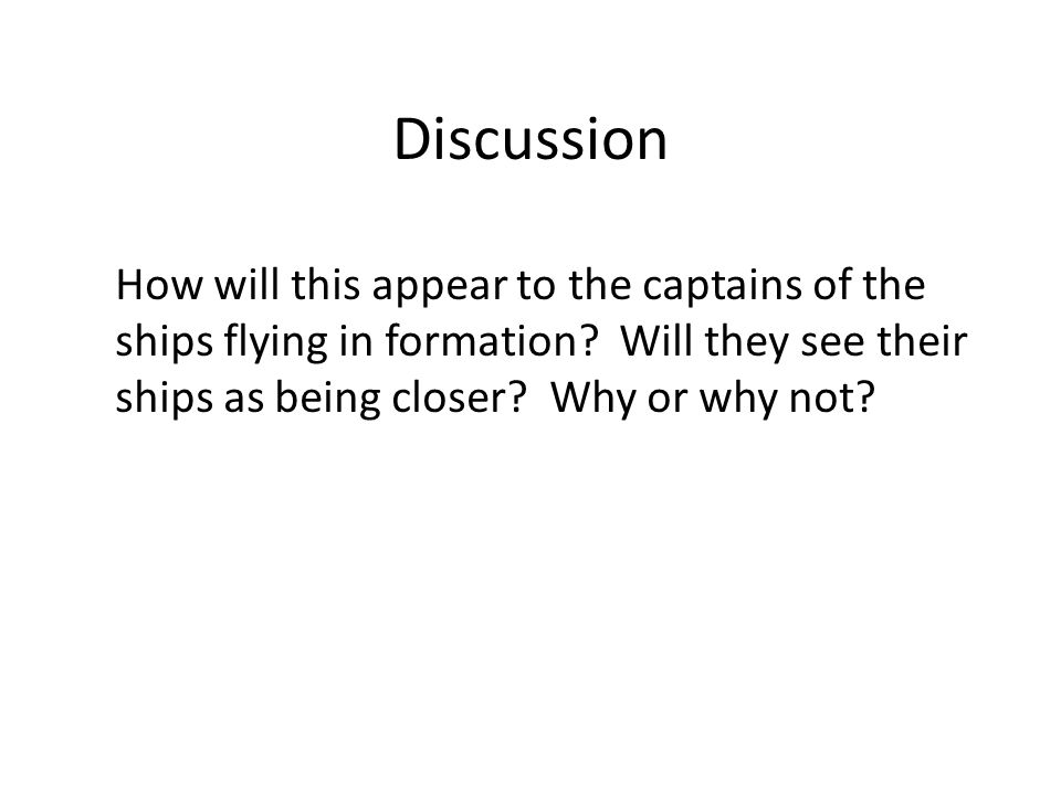 Discussion How will this appear to the captains of the ships flying in formation? Will they see their ships as being closer? Why or why not?