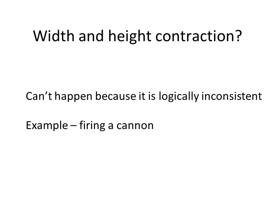 Width and height contraction? Can't happen because it is logically inconsistent Example – firing a cannon