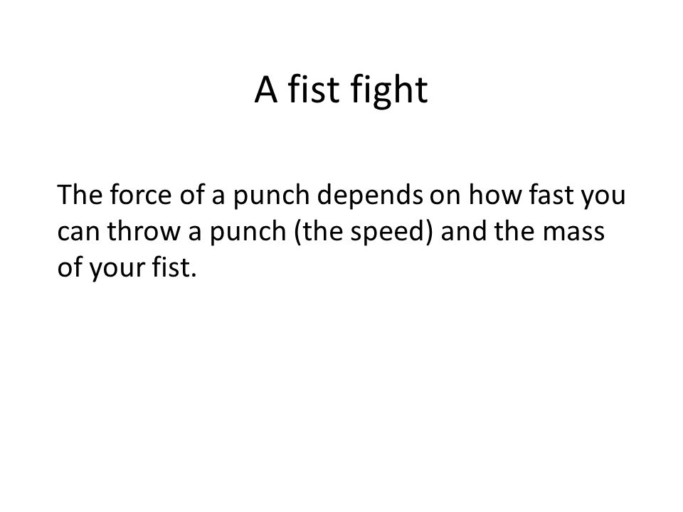 A fist fight The force of a punch depends on how fast you can throw a punch (the speed) and the mass of your fist.