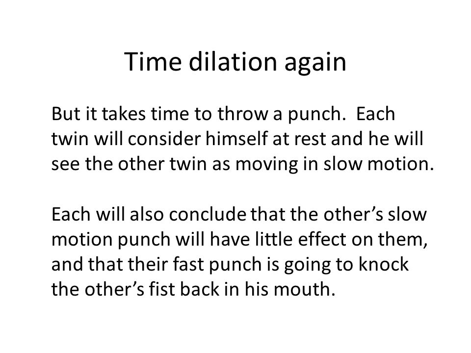 Time dilation again But it takes time to throw a punch. Each twin will consider himself at rest and he will see the other twin as moving in slow motio